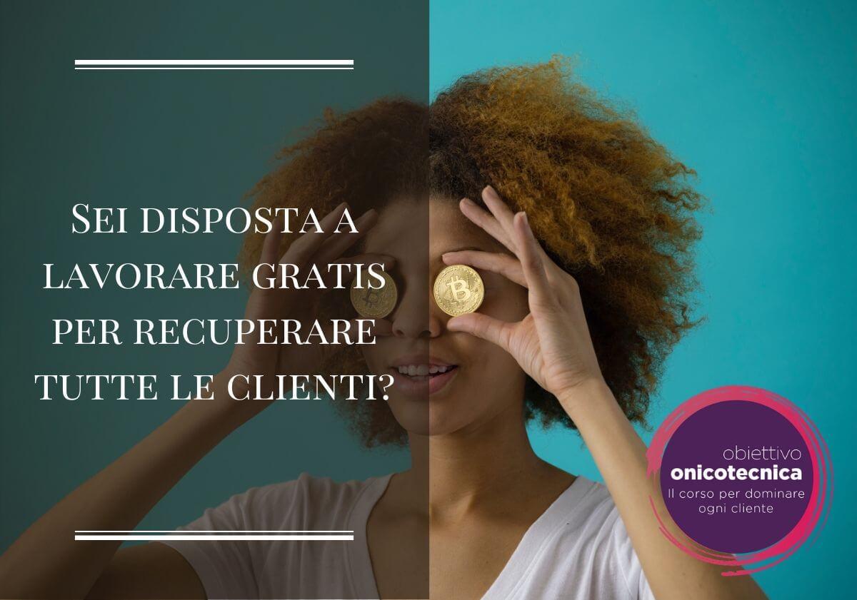 Sei disposta a lavorare gratis per recuperare tutte le clienti?