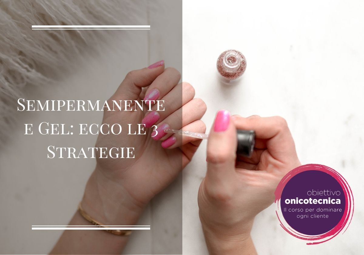 Semipermanente e Gel ecco le 3 Strategie